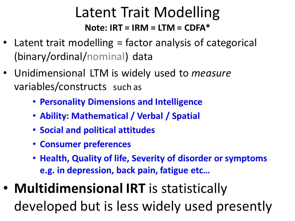Latent Trait Modelling Note: IRT = IRM = LTM = CDFA* Latent trait modelling = factor analysis of categorical (binary/ordinal/nominal) data Unidimensio