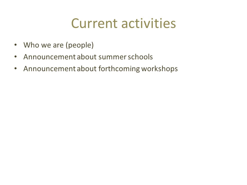 Current activities Who we are (people) Announcement about summer schools Announcement about forthcoming workshops