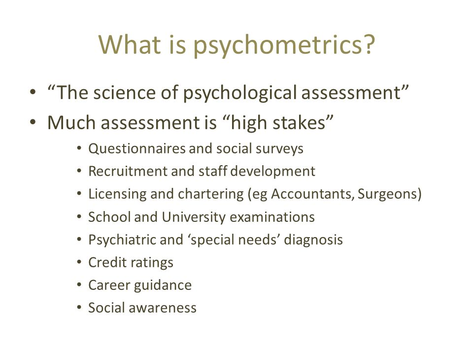 "What is psychometrics? ""The science of psychological assessment"" Much assessment is ""high stakes"" Questionnaires and social surveys Recruitment and st"