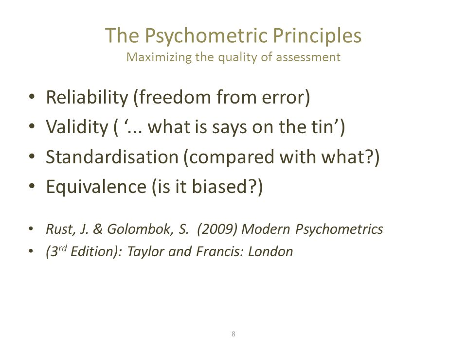 8 The Psychometric Principles Maximizing the quality of assessment Reliability (freedom from error) Validity ( '... what is says on the tin') Standard