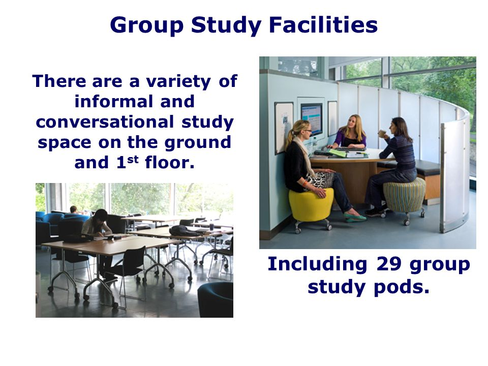 There are a variety of informal and conversational study space on the ground and 1 st floor. Group Study Facilities Including 29 group study pods.