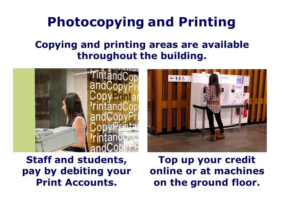 Photocopying and Printing Copying and printing areas are available throughout the building. Top up your credit online or at machines on the ground flo