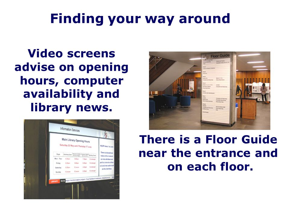 Finding your way around Video screens advise on opening hours, computer availability and library news. There is a Floor Guide near the entrance and on