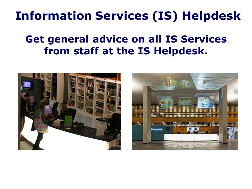 Information Services (IS) Helpdesk Get general advice on all IS Services from staff at the IS Helpdesk.