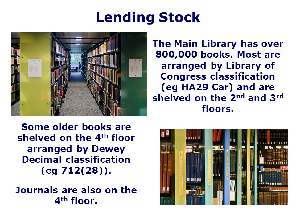 Lending Stock The Main Library has over 800,000 books. Most are arranged by Library of Congress classification (eg HA29 Car) and are shelved on the 2