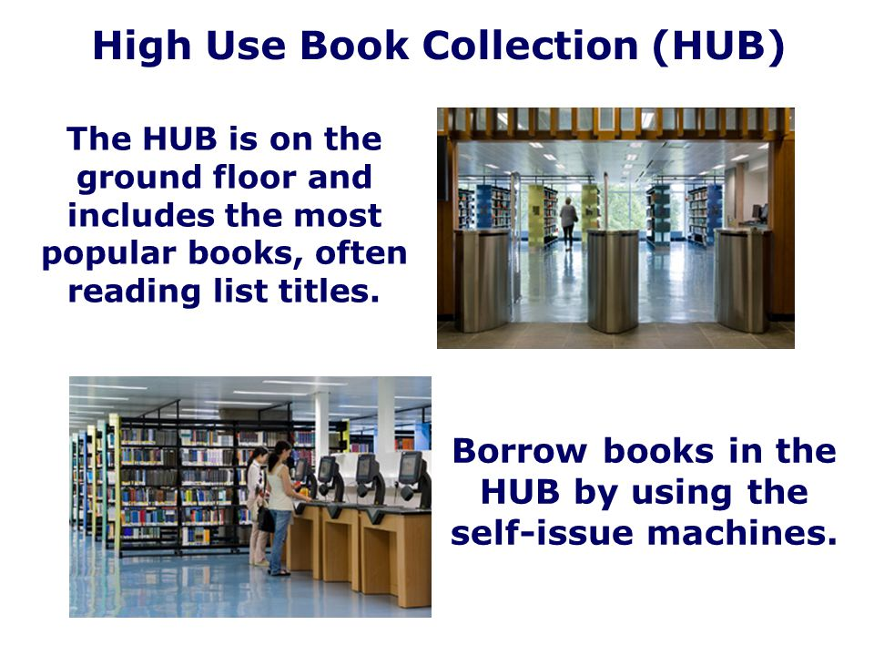 High Use Book Collection (HUB) The HUB is on the ground floor and includes the most popular books, often reading list titles. Borrow books in the HUB