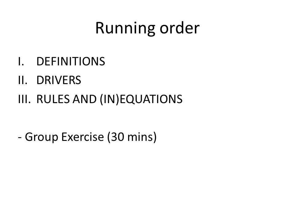 Running order I.DEFINITIONS II.DRIVERS III.RULES AND (IN)EQUATIONS - Group Exercise (30 mins)