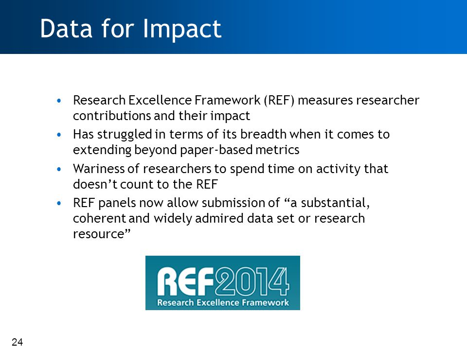 24 Data for Impact Research Excellence Framework (REF) measures researcher contributions and their impact Has struggled in terms of its breadth when it comes to extending beyond paper-based metrics Wariness of researchers to spend time on activity that doesn't count to the REF REF panels now allow submission of a substantial, coherent and widely admired data set or research resource