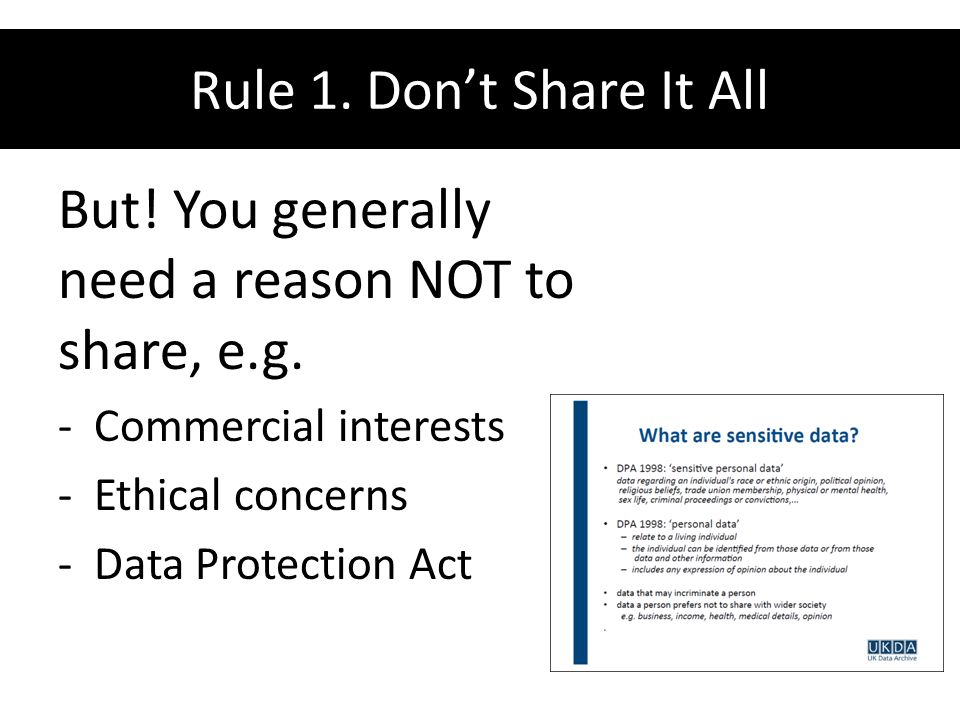 Rule 1. Don't Share It All But! You generally need a reason NOT to share, e.g. -Commercial interests -Ethical concerns -Data Protection Act