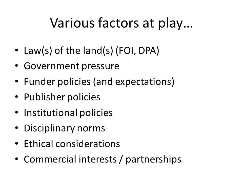 Various factors at play… Law(s) of the land(s) (FOI, DPA) Government pressure Funder policies (and expectations) Publisher policies Institutional policies Disciplinary norms Ethical considerations Commercial interests / partnerships