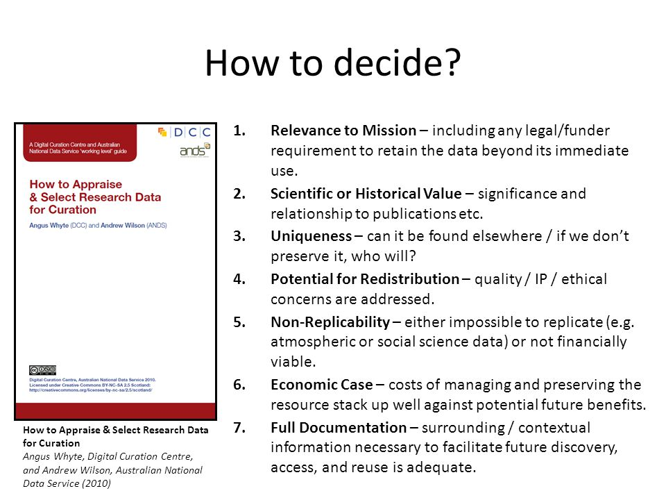 How to decide? 1.Relevance to Mission – including any legal/funder requirement to retain the data beyond its immediate use. 2.Scientific or Historical