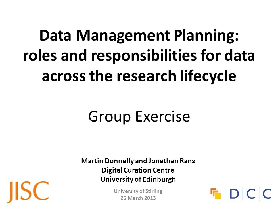 Data Management Planning: roles and responsibilities for data across the research lifecycle Group Exercise Martin Donnelly and Jonathan Rans Digital Curation Centre University of Edinburgh University of Stirling 25 March 2013