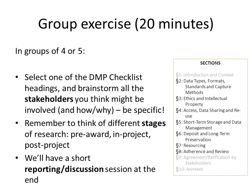 Group exercise (20 minutes) In groups of 4 or 5: Select one of the DMP Checklist headings, and brainstorm all the stakeholders you think might be involved (and how/why) – be specific.