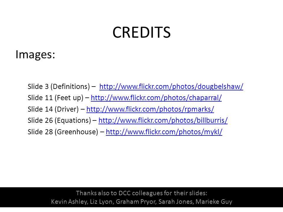 CREDITS Images: Slide 3 (Definitions) – http://www.flickr.com/photos/dougbelshaw/http://www.flickr.com/photos/dougbelshaw/ Slide 11 (Feet up) – http://www.flickr.com/photos/chaparral/http://www.flickr.com/photos/chaparral/ Slide 14 (Driver) – http://www.flickr.com/photos/rpmarks/http://www.flickr.com/photos/rpmarks/ Slide 26 (Equations) – http://www.flickr.com/photos/billburris/http://www.flickr.com/photos/billburris/ Slide 28 (Greenhouse) – http://www.flickr.com/photos/mykl/http://www.flickr.com/photos/mykl/ Thanks also to DCC colleagues for their slides: Kevin Ashley, Liz Lyon, Graham Pryor, Sarah Jones, Marieke Guy