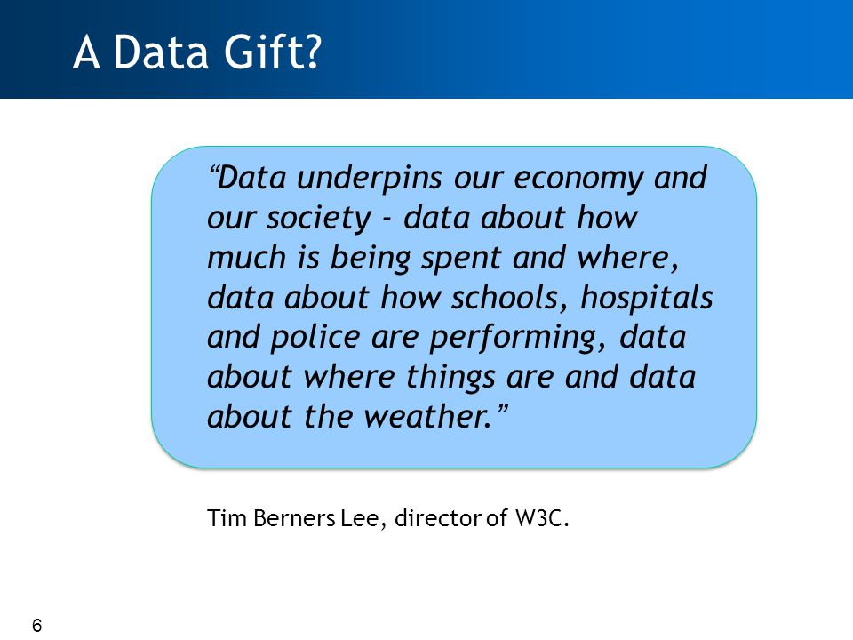 6 Data underpins our economy and our society - data about how much is being spent and where, data about how schools, hospitals and police are performing, data about where things are and data about the weather. Tim Berners Lee, director of W3C.