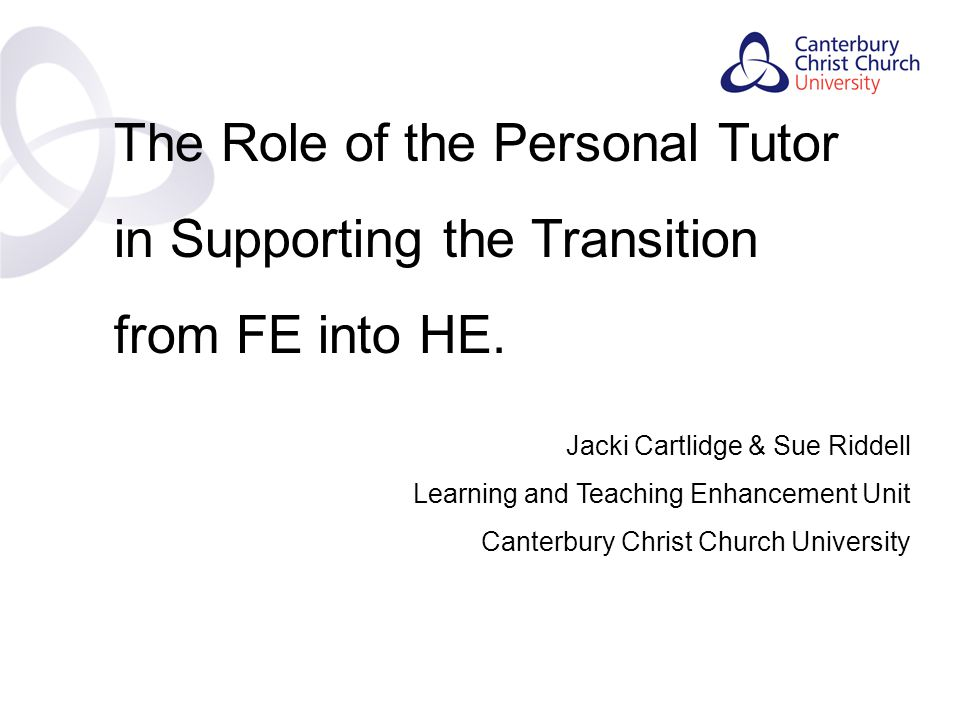 Contents The Role of the Personal Tutor in Supporting the Transition from FE into HE.