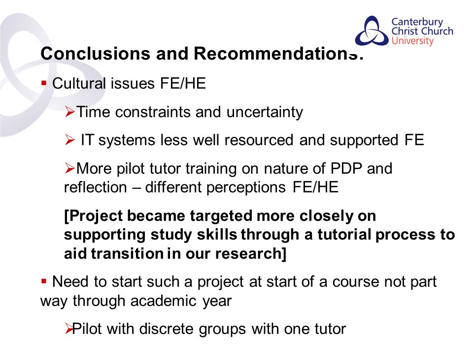 Contents Conclusions and Recommendations:  Cultural issues FE/HE  Time constraints and uncertainty  IT systems less well resourced and supported FE  More pilot tutor training on nature of PDP and reflection – different perceptions FE/HE [Project became targeted more closely on supporting study skills through a tutorial process to aid transition in our research]  Need to start such a project at start of a course not part way through academic year  Pilot with discrete groups with one tutor