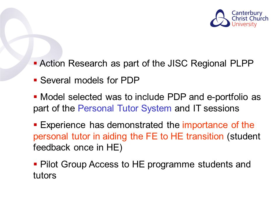 Contents  Action Research as part of the JISC Regional PLPP  Several models for PDP  Model selected was to include PDP and e-portfolio as part of the Personal Tutor System and IT sessions  Experience has demonstrated the importance of the personal tutor in aiding the FE to HE transition (student feedback once in HE)  Pilot Group Access to HE programme students and tutors