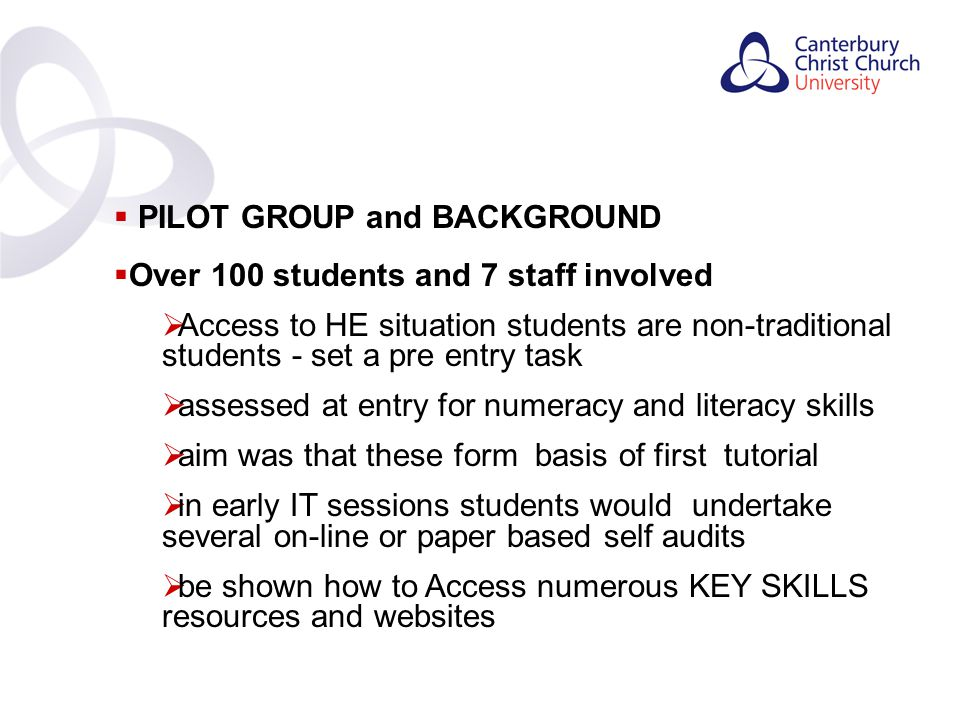 Contents  PILOT GROUP and BACKGROUND  Over 100 students and 7 staff involved  Access to HE situation students are non-traditional students - set a pre entry task  assessed at entry for numeracy and literacy skills  aim was that these form basis of first tutorial  in early IT sessions students would undertake several on-line or paper based self audits  be shown how to Access numerous KEY SKILLS resources and websites