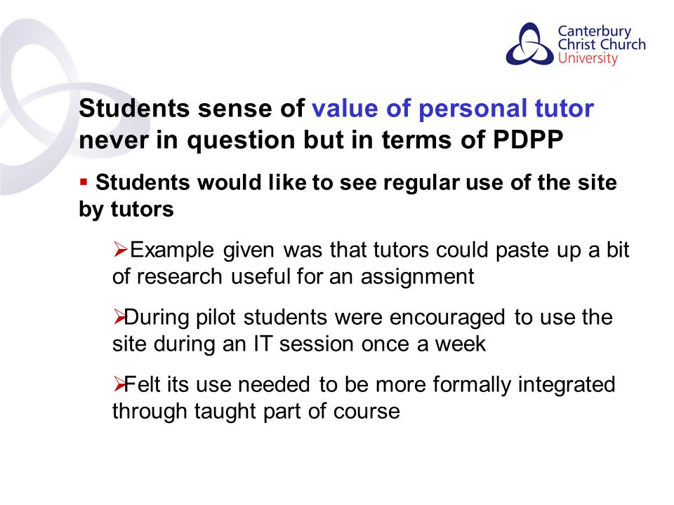 Contents Students sense of value of personal tutor never in question but in terms of PDPP  Students would like to see regular use of the site by tutors  Example given was that tutors could paste up a bit of research useful for an assignment  During pilot students were encouraged to use the site during an IT session once a week  Felt its use needed to be more formally integrated through taught part of course