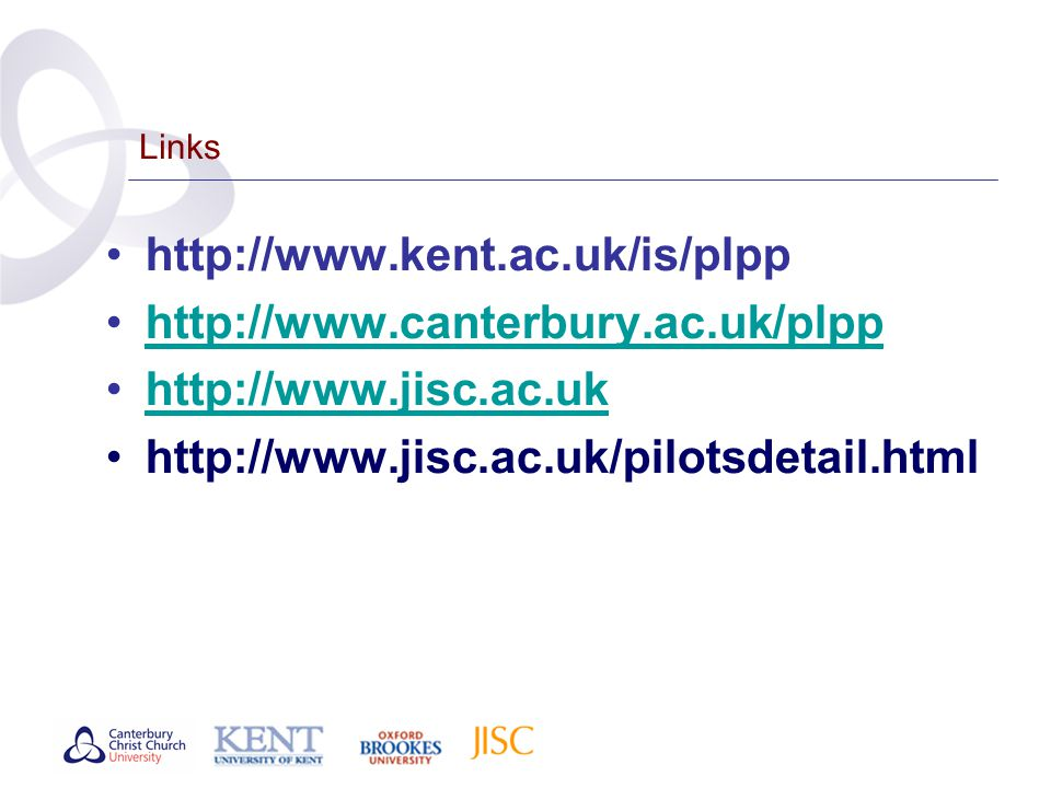 Links http://www.kent.ac.uk/is/plpp http://www.canterbury.ac.uk/plpp http://www.jisc.ac.uk http://www.jisc.ac.uk/pilotsdetail.html