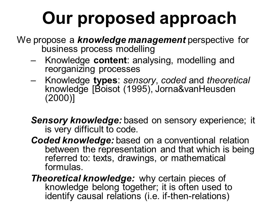 Our proposed approach We propose a knowledge management perspective for business process modelling –Knowledge content: analysing, modelling and reorganizing processes –Knowledge types: sensory, coded and theoretical knowledge [Boisot (1995), Jorna&vanHeusden (2000)] Sensory knowledge: based on sensory experience; it is very difficult to code.