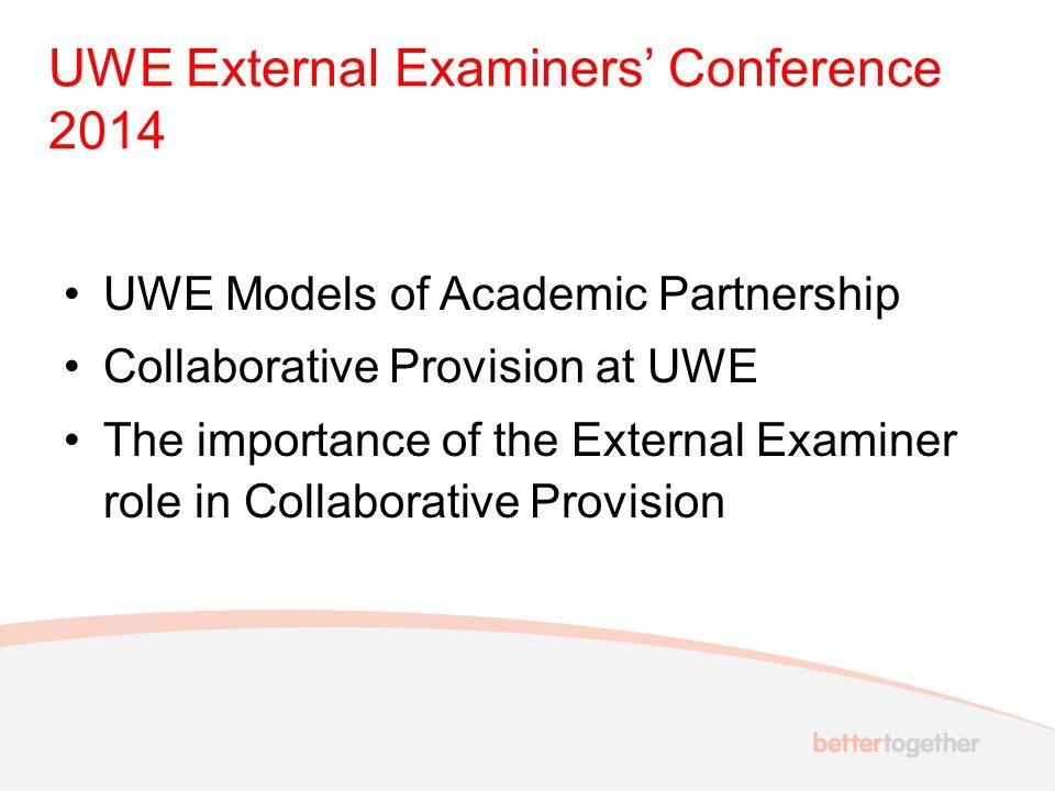 UWE External Examiners' Conference 2014 UWE Models of Academic Partnership Collaborative Provision at UWE The importance of the External Examiner role in Collaborative Provision