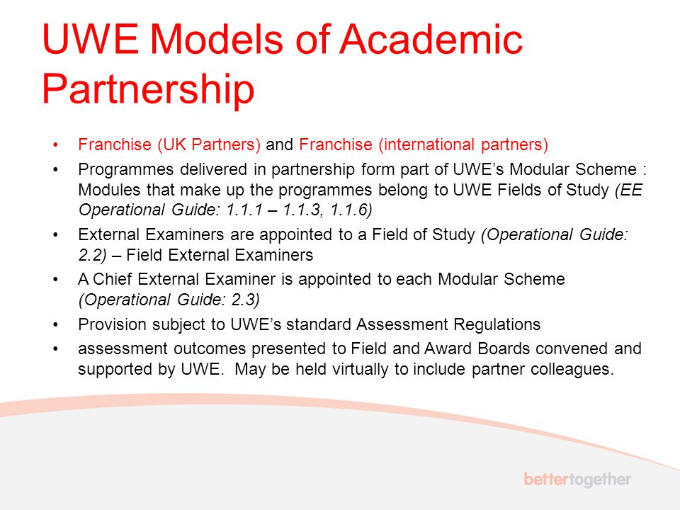 UWE Models of Academic Partnership Franchise (UK Partners) and Franchise (international partners) Programmes delivered in partnership form part of UWE