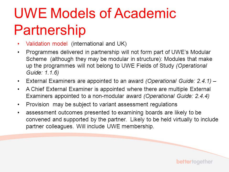 UWE Models of Academic Partnership Validation model (international and UK) Programmes delivered in partnership will not form part of UWE's Modular Scheme (although they may be modular in structure): Modules that make up the programmes will not belong to UWE Fields of Study (Operational Guide: 1.1.6) External Examiners are appointed to an award (Operational Guide: 2.4.1) – A Chief External Examiner is appointed where there are multiple External Examiners appointed to a non-modular award (Operational Guide: 2.4.4) Provision may be subject to variant assessment regulations assessment outcomes presented to examining boards are likely to be convened and supported by the partner.