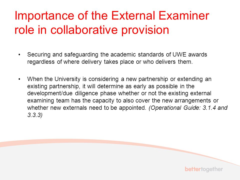Importance of the External Examiner role in collaborative provision Securing and safeguarding the academic standards of UWE awards regardless of where delivery takes place or who delivers them.
