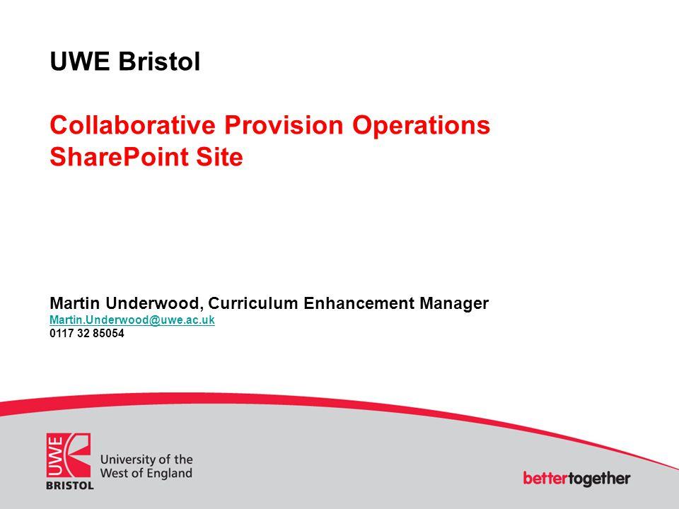 UWE Bristol Collaborative Provision Operations SharePoint Site Martin Underwood, Curriculum Enhancement Manager Martin.Underwood@uwe.ac.uk 0117 32 85054