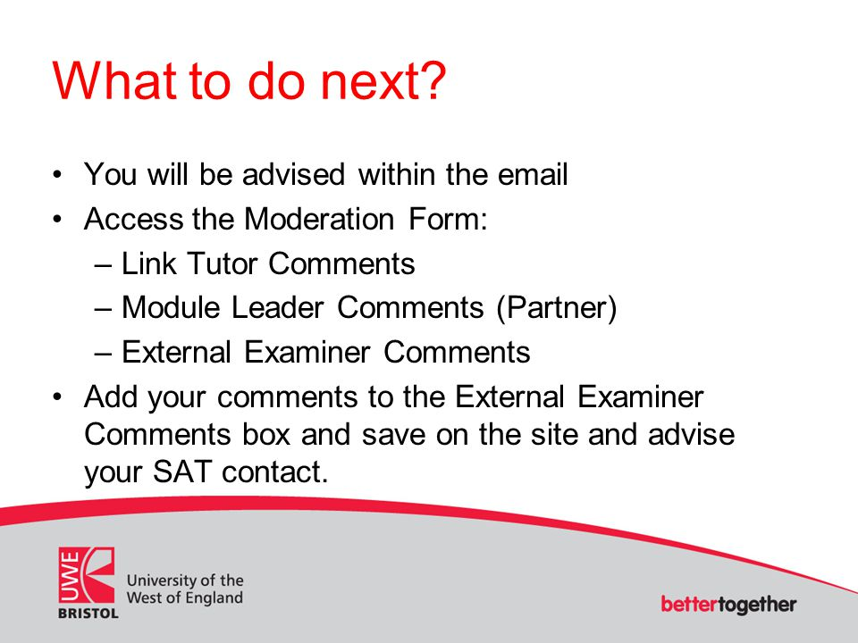 What to do next? You will be advised within the email Access the Moderation Form: –Link Tutor Comments –Module Leader Comments (Partner) –External Exa