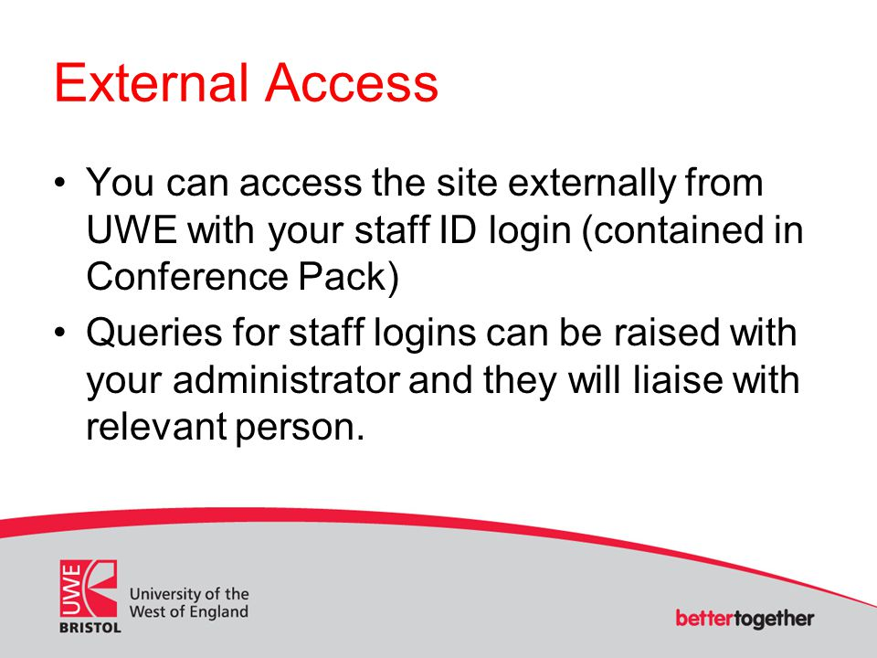 External Access You can access the site externally from UWE with your staff ID login (contained in Conference Pack) Queries for staff logins can be ra