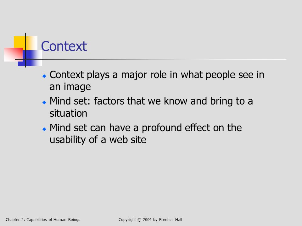 Chapter 2: Capabilities of Human BeingsCopyright © 2004 by Prentice Hall Context Context plays a major role in what people see in an image Mind set: factors that we know and bring to a situation Mind set can have a profound effect on the usability of a web site