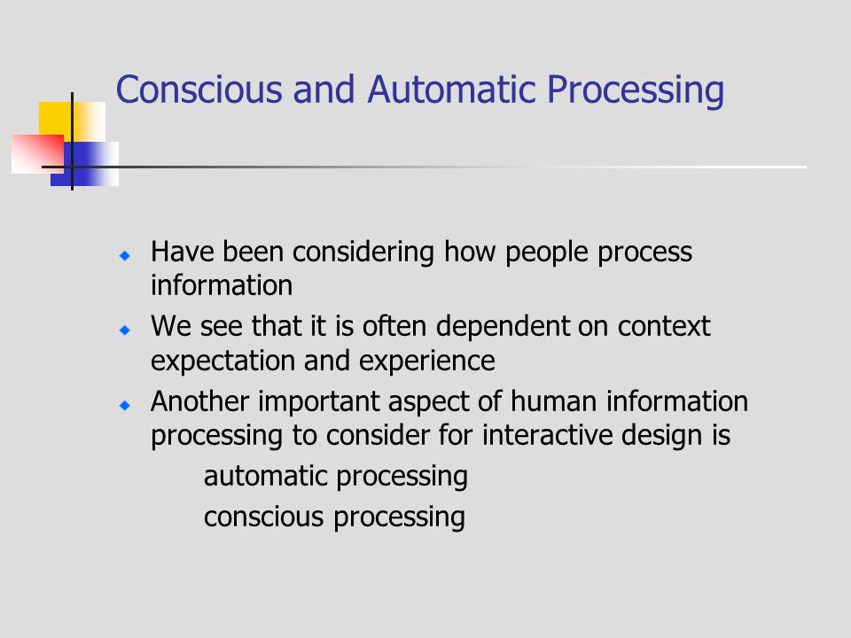 Conscious and Automatic Processing Have been considering how people process information We see that it is often dependent on context expectation and experience Another important aspect of human information processing to consider for interactive design is automatic processing conscious processing