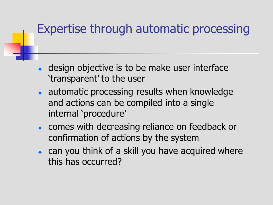 Expertise through automatic processing design objective is to be make user interface 'transparent' to the user automatic processing results when knowledge and actions can be compiled into a single internal 'procedure' comes with decreasing reliance on feedback or confirmation of actions by the system can you think of a skill you have acquired where this has occurred