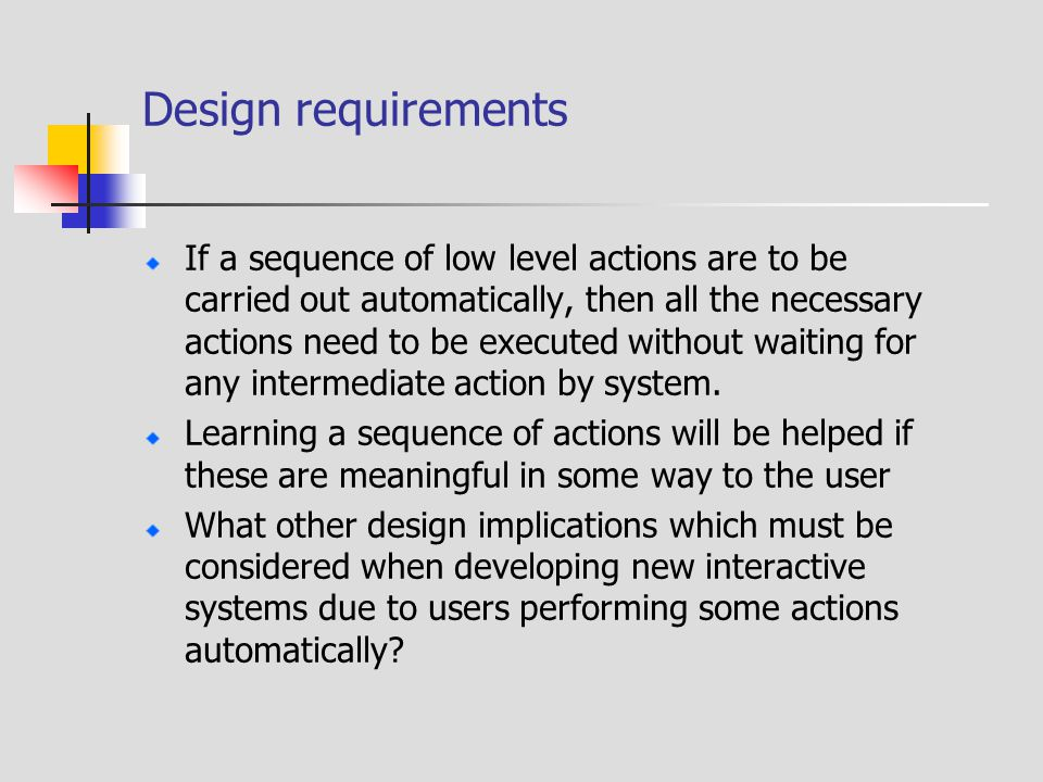 Design requirements If a sequence of low level actions are to be carried out automatically, then all the necessary actions need to be executed without waiting for any intermediate action by system.