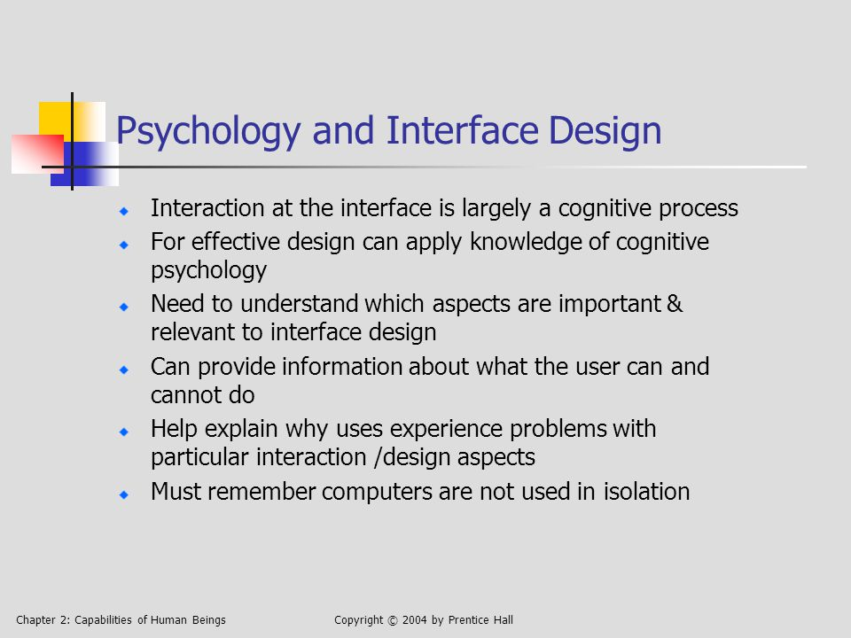 Chapter 2: Capabilities of Human BeingsCopyright © 2004 by Prentice Hall Psychology and Interface Design Interaction at the interface is largely a cognitive process For effective design can apply knowledge of cognitive psychology Need to understand which aspects are important & relevant to interface design Can provide information about what the user can and cannot do Help explain why uses experience problems with particular interaction /design aspects Must remember computers are not used in isolation
