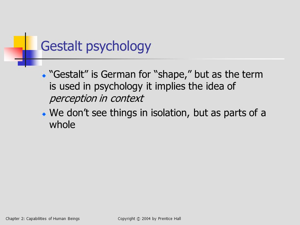 Chapter 2: Capabilities of Human BeingsCopyright © 2004 by Prentice Hall Gestalt psychology Gestalt is German for shape, but as the term is used in psychology it implies the idea of perception in context We don't see things in isolation, but as parts of a whole