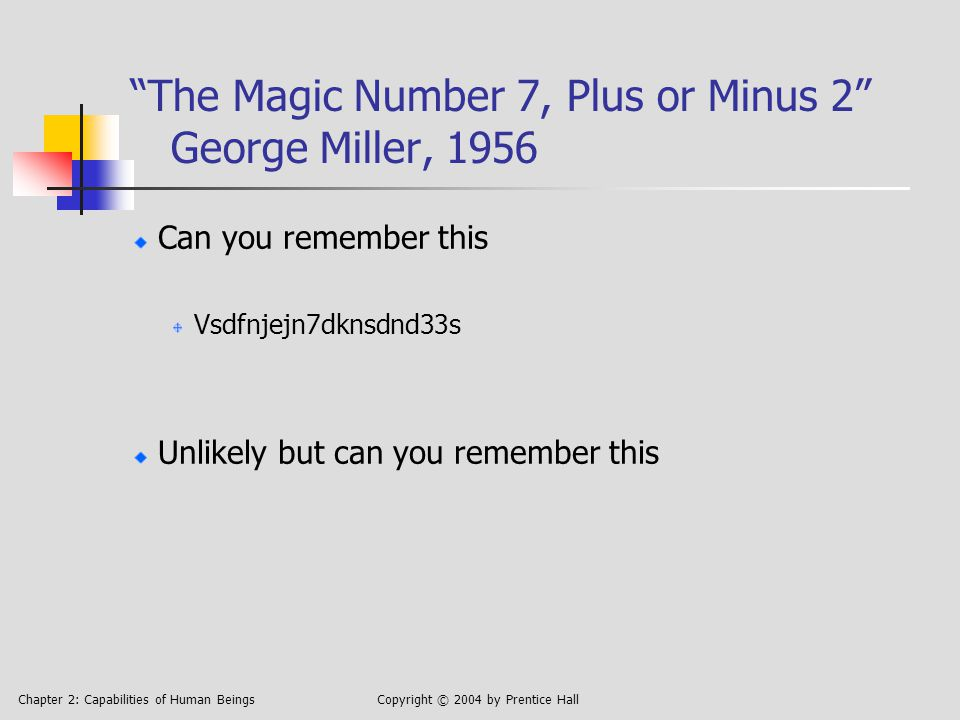 Chapter 2: Capabilities of Human BeingsCopyright © 2004 by Prentice Hall The Magic Number 7, Plus or Minus 2 George Miller, 1956 Can you remember this Vsdfnjejn7dknsdnd33s Unlikely but can you remember this