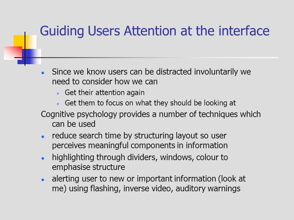 Guiding Users Attention at the interface Since we know users can be distracted involuntarily we need to consider how we can Get their attention again Get them to focus on what they should be looking at Cognitive psychology provides a number of techniques which can be used reduce search time by structuring layout so user perceives meaningful components in information highlighting through dividers, windows, colour to emphasise structure alerting user to new or important information (look at me) using flashing, inverse video, auditory warnings