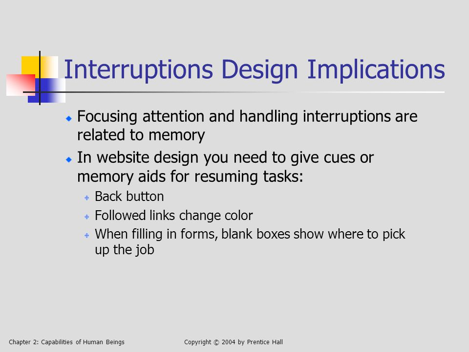 Chapter 2: Capabilities of Human BeingsCopyright © 2004 by Prentice Hall Interruptions Design Implications Focusing attention and handling interruptions are related to memory In website design you need to give cues or memory aids for resuming tasks: Back button Followed links change color When filling in forms, blank boxes show where to pick up the job