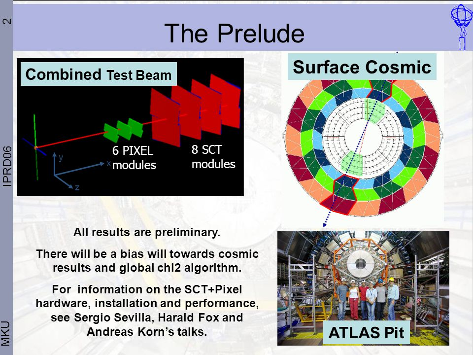 2 MKU IPRD06 The Prelude z y x 6 PIXEL modules 8 SCT modules All results are preliminary.