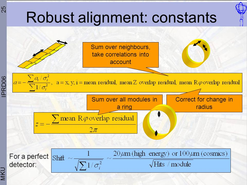 25 MKU IPRD06 Robust alignment: constants Sum over neighbours, take correlations into account Correct for change in radius Sum over all modules in a ring For a perfect detector: