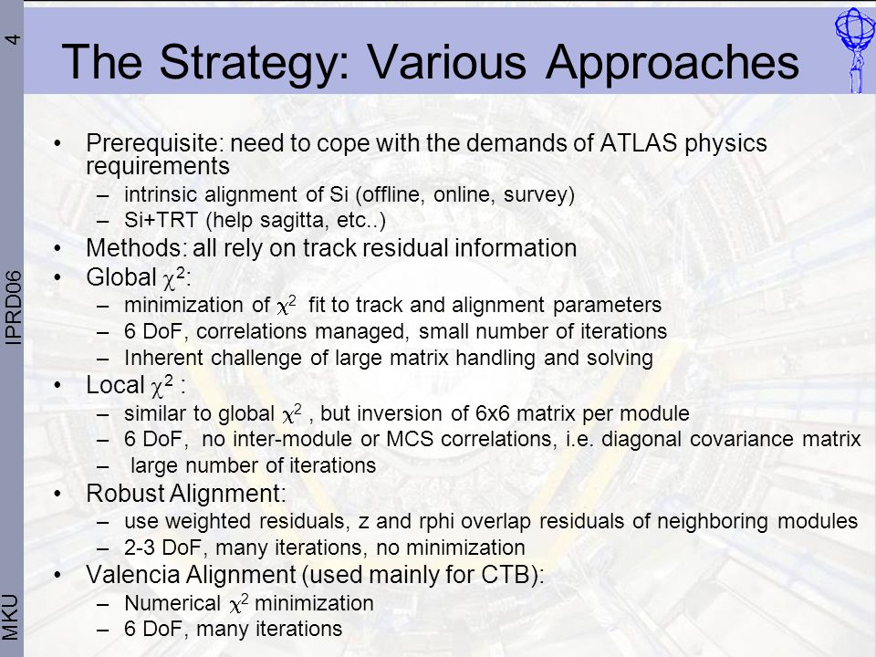 4 MKU IPRD06 The Strategy: Various Approaches Prerequisite: need to cope with the demands of ATLAS physics requirements –intrinsic alignment of Si (offline, online, survey) –Si+TRT (help sagitta, etc..) Methods: all rely on track residual information Global  2 : –minimization of  2 fit to track and alignment parameters –6 DoF, correlations managed, small number of iterations –Inherent challenge of large matrix handling and solving Local  2 : –similar to global  2, but inversion of 6x6 matrix per module –6 DoF, no inter-module or MCS correlations, i.e.