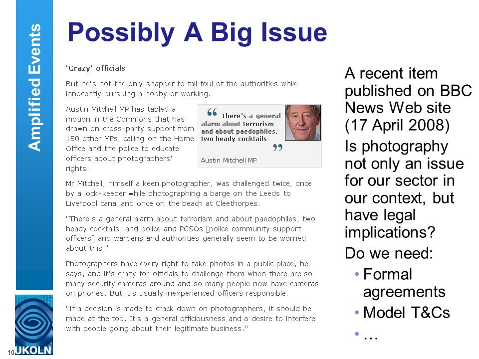 10 Possibly A Big Issue A recent item published on BBC News Web site (17 April 2008) Is photography not only an issue for our sector in our context, but have legal implications.