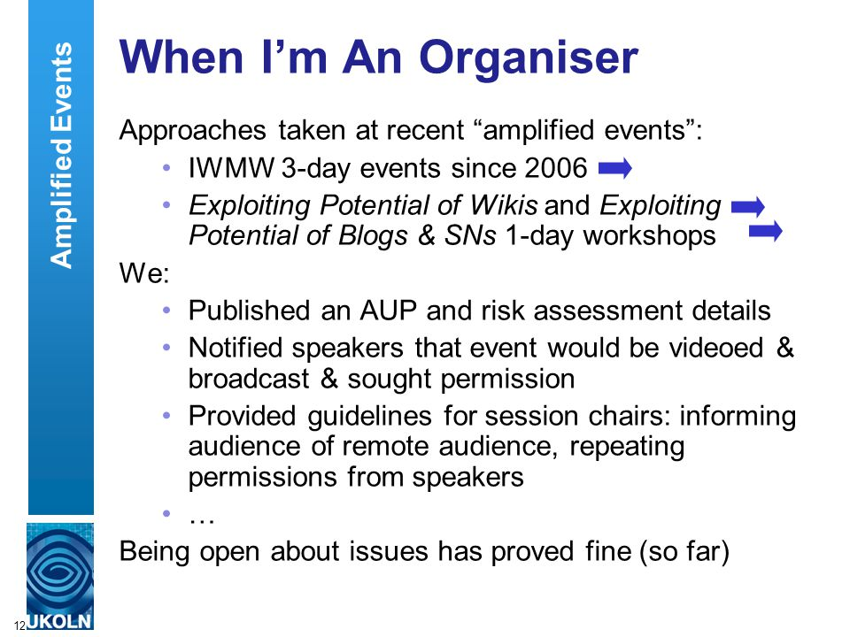 12 When I'm An Organiser Approaches taken at recent amplified events : IWMW 3-day events since 2006 Exploiting Potential of Wikis and Exploiting Potential of Blogs & SNs 1-day workshops We: Published an AUP and risk assessment details Notified speakers that event would be videoed & broadcast & sought permission Provided guidelines for session chairs: informing audience of remote audience, repeating permissions from speakers … Being open about issues has proved fine (so far) Amplified Events