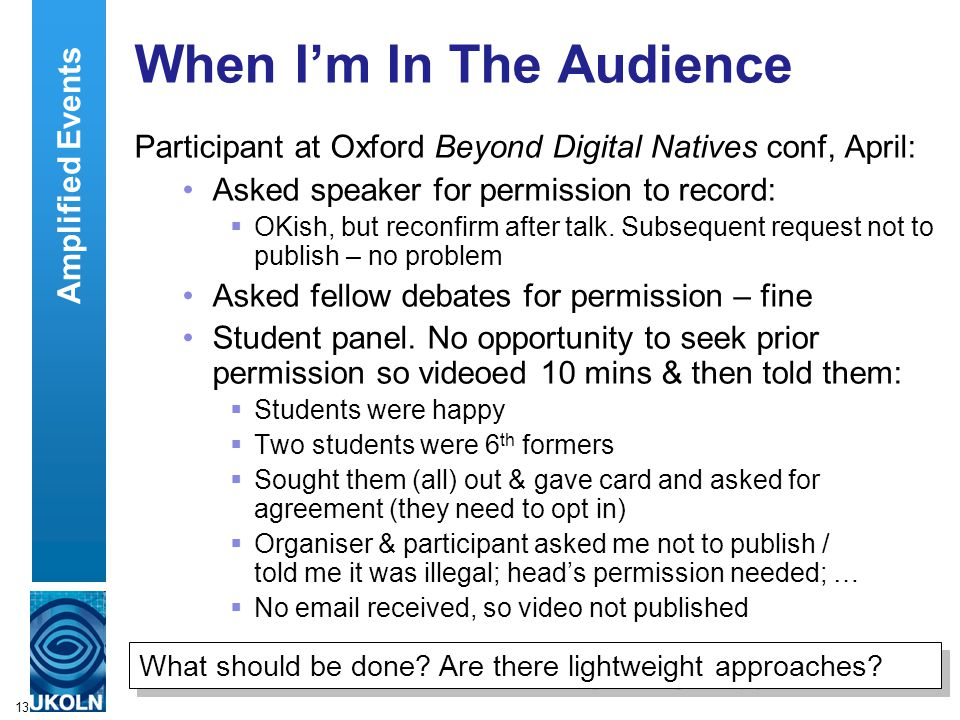 13 When I'm In The Audience Participant at Oxford Beyond Digital Natives conf, April: Asked speaker for permission to record:  OKish, but reconfirm after talk.