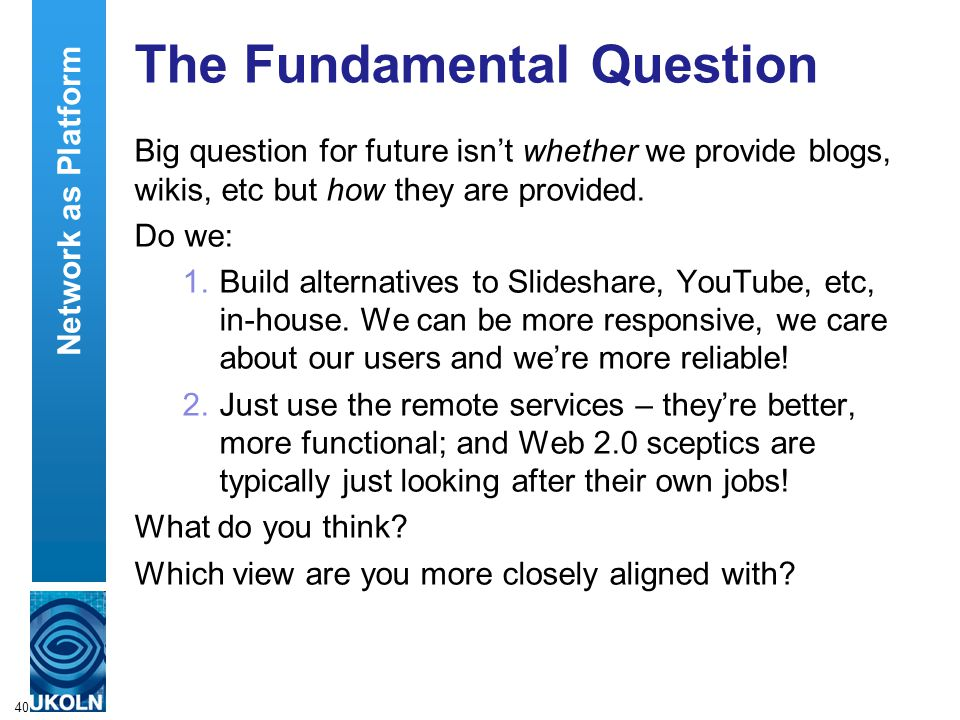 40 The Fundamental Question Big question for future isn't whether we provide blogs, wikis, etc but how they are provided.