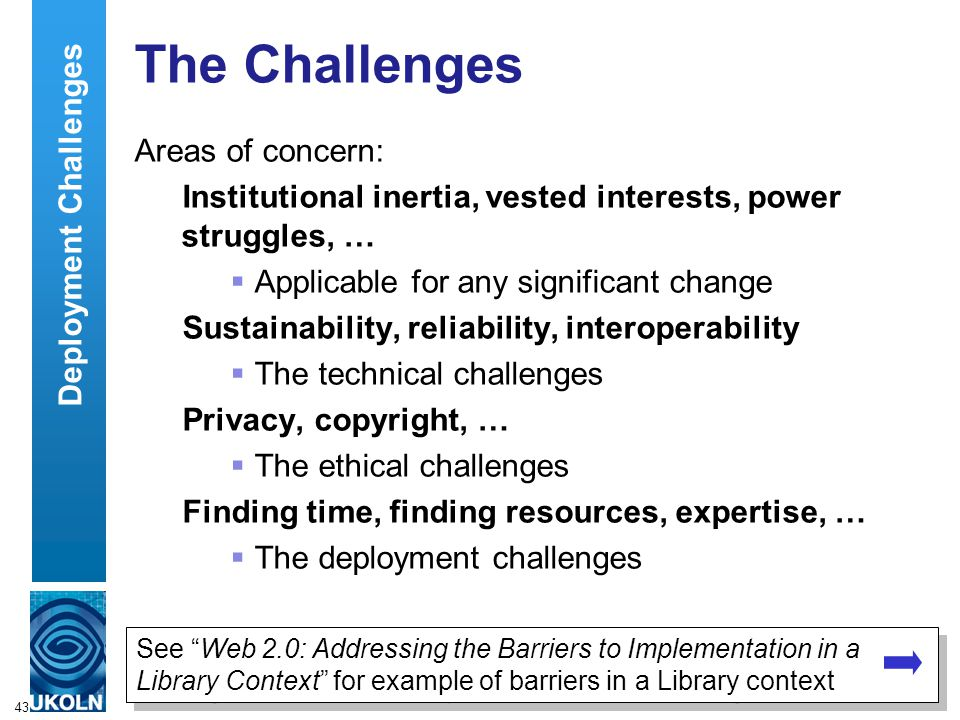 43 The Challenges Areas of concern: Institutional inertia, vested interests, power struggles, …  Applicable for any significant change Sustainability, reliability, interoperability  The technical challenges Privacy, copyright, …  The ethical challenges Finding time, finding resources, expertise, …  The deployment challenges See Web 2.0: Addressing the Barriers to Implementation in a Library Context for example of barriers in a Library context Deployment Challenges